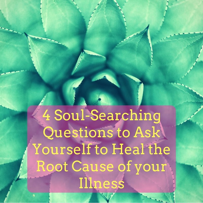4 Soul-searching Questions to Ask Yourself to Heal the Root Cause of your Illness