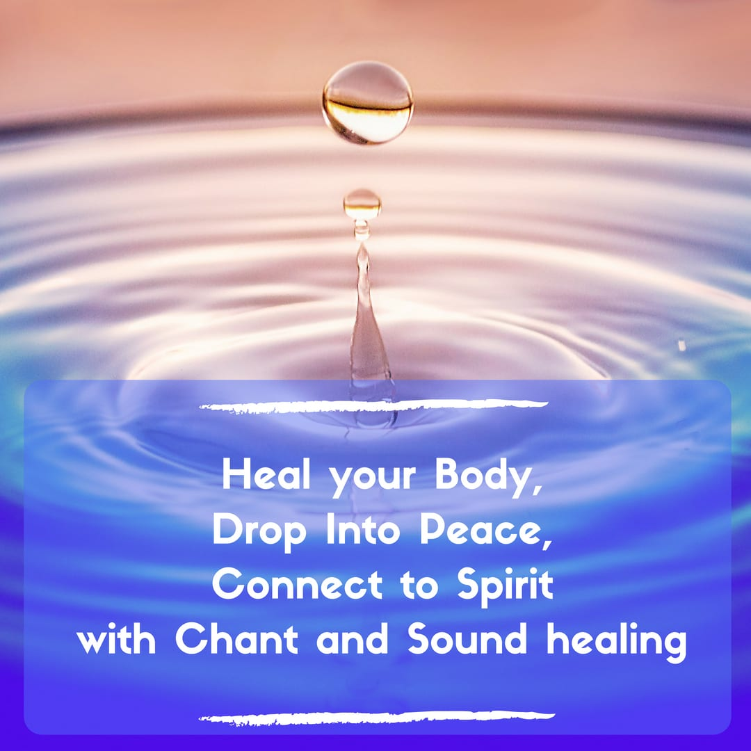 Heal Your Body, Drop Into Peace, Connect to Spirit with Toning and Sound Healing