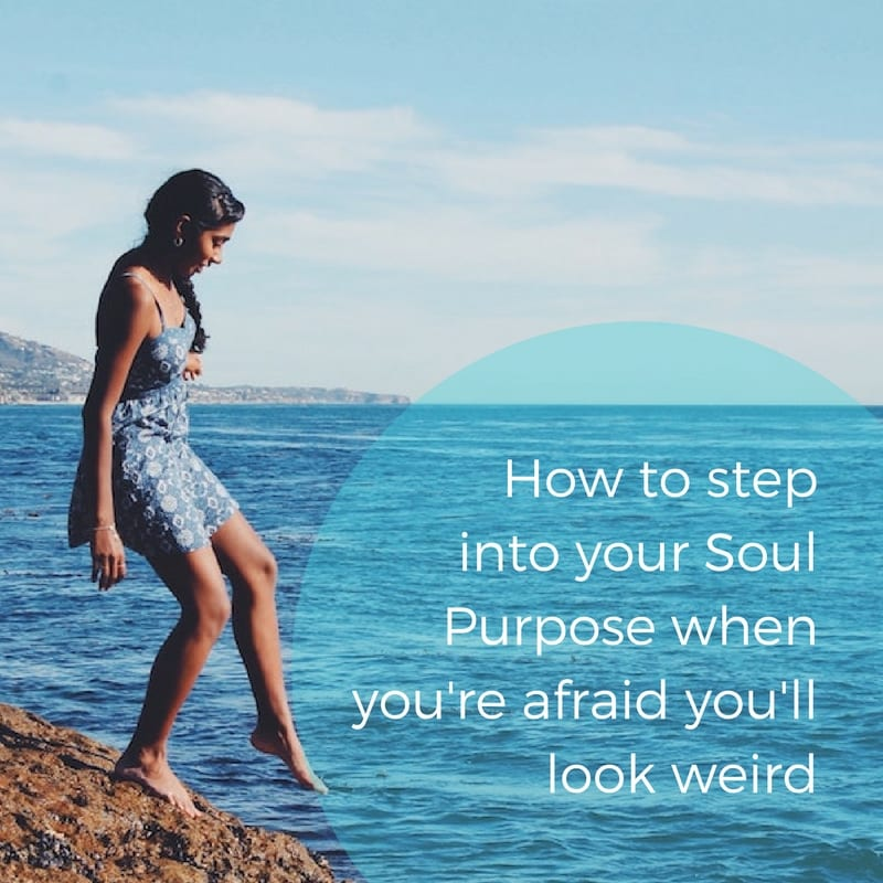How To Step Into Your Soul Purpose When You're Afraid You'll Look Weird