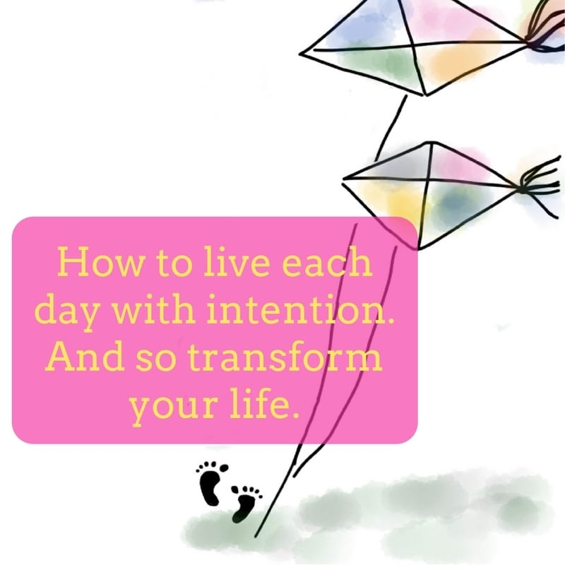 How to live each day with intention and so transform your life
