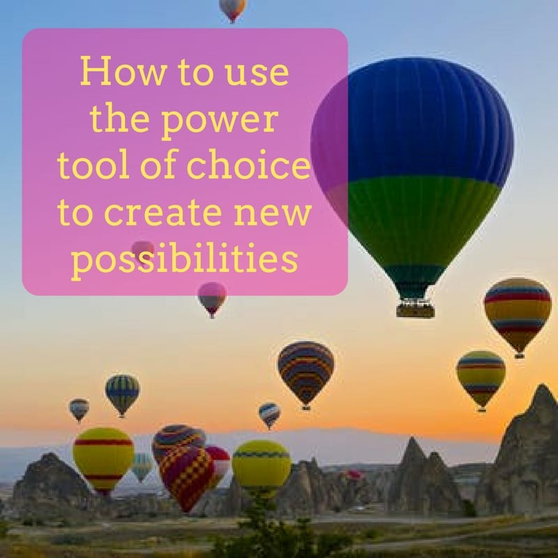 How to use the power tool of choice to create new possibilities