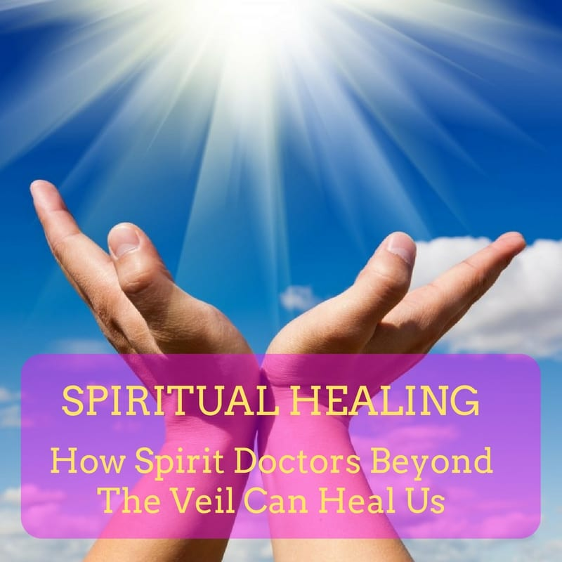 Spiritual Healing: How Spirit Doctors Beyond The Veil Can Heal Us