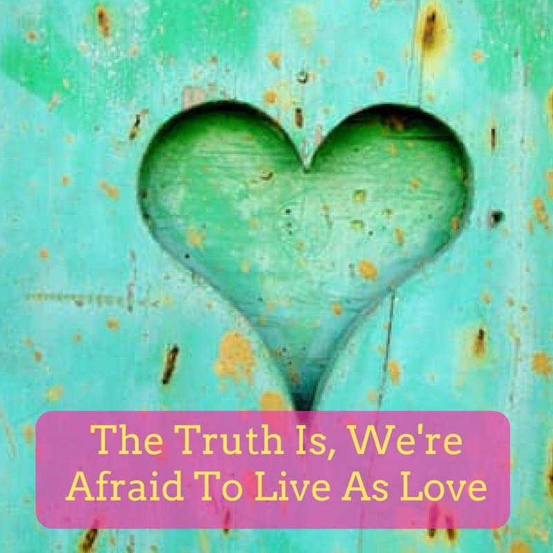 The Truth Is, We're Afraid To Live As Love