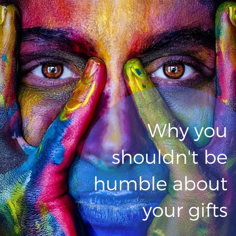Why You Shouldn't Be Humble About Your Gifts